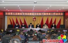 市委第五巡察组专项巡察延吉市依兰镇党委工作动员会召开